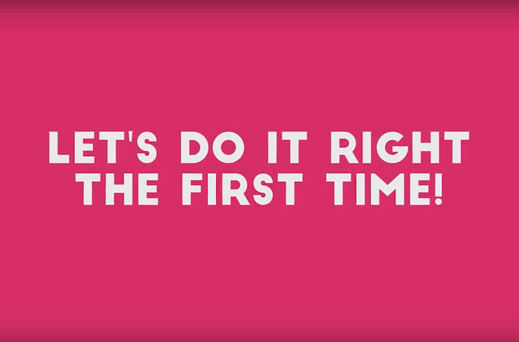 Let's Do It Right The First Time – VIDEO!